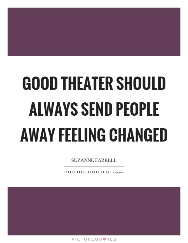 Good theater should always send people away feeling changed Picture Quote #1