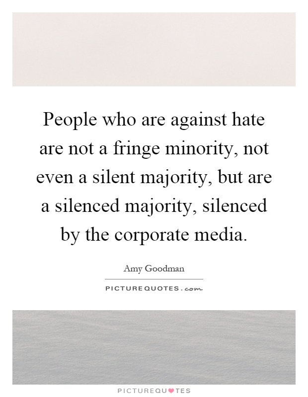 People who are against hate are not a fringe minority, not even a silent majority, but are a silenced majority, silenced by the corporate media Picture Quote #1