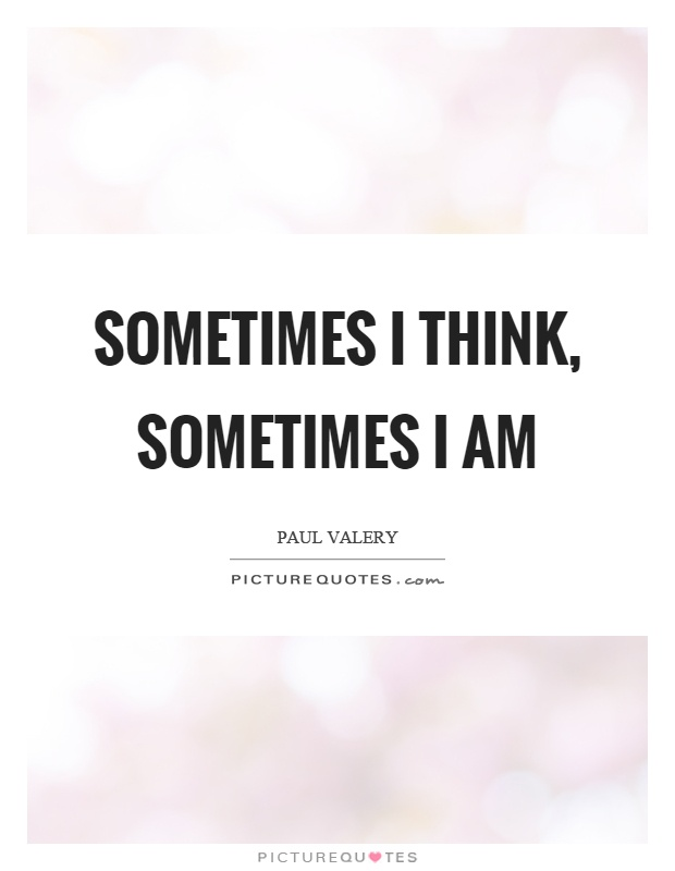 Sometimes I think, sometimes I am Picture Quote #1