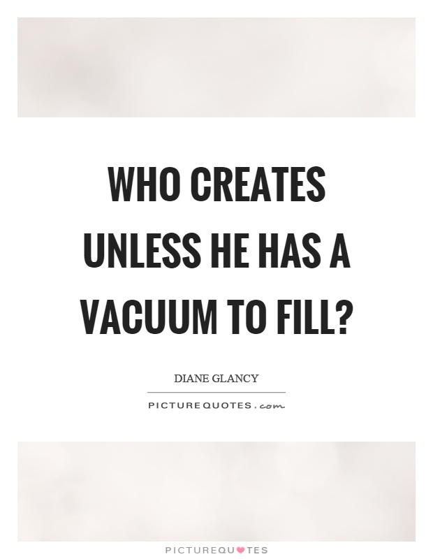 Who creates unless he has a vacuum to fill? Picture Quote #1