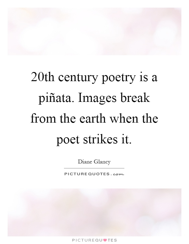 20th century poetry is a piñata. Images break from the earth when the poet strikes it Picture Quote #1