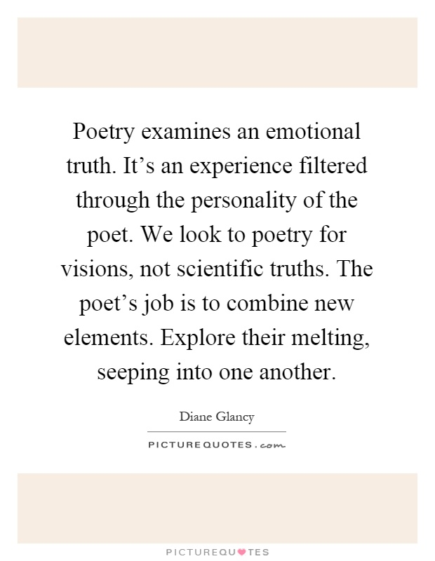 Poetry examines an emotional truth. It's an experience filtered through the personality of the poet. We look to poetry for visions, not scientific truths. The poet's job is to combine new elements. Explore their melting, seeping into one another Picture Quote #1