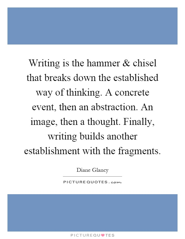 Writing is the hammer and chisel that breaks down the established way of thinking. A concrete event, then an abstraction. An image, then a thought. Finally, writing builds another establishment with the fragments Picture Quote #1