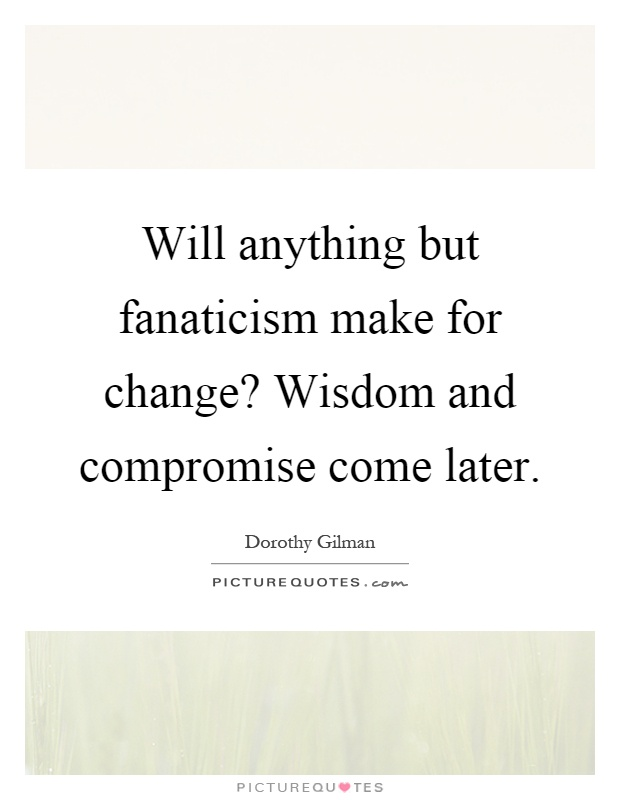 Will anything but fanaticism make for change? Wisdom and compromise come later Picture Quote #1