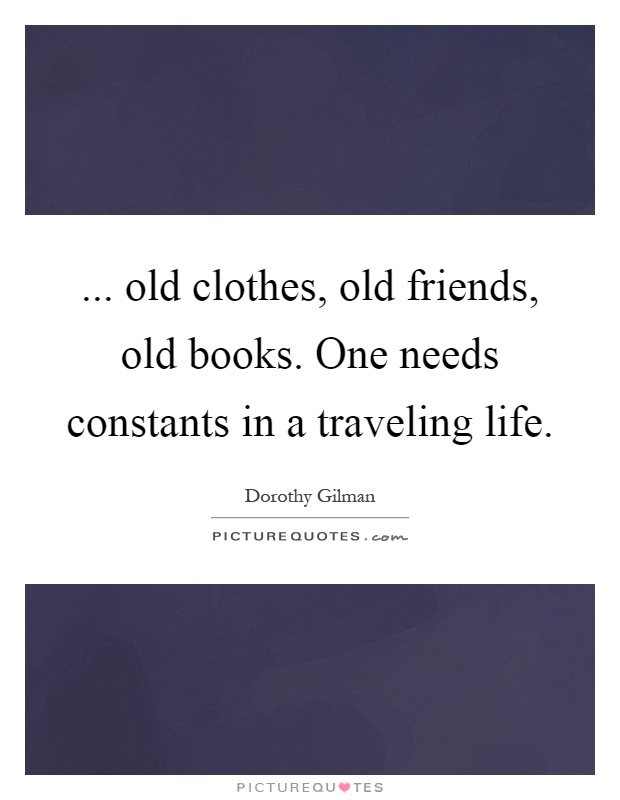 ... old clothes, old friends, old books. One needs constants in a traveling life Picture Quote #1