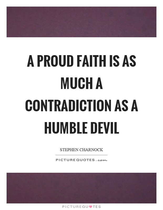 A proud faith is as much a contradiction as a humble devil Picture Quote #1