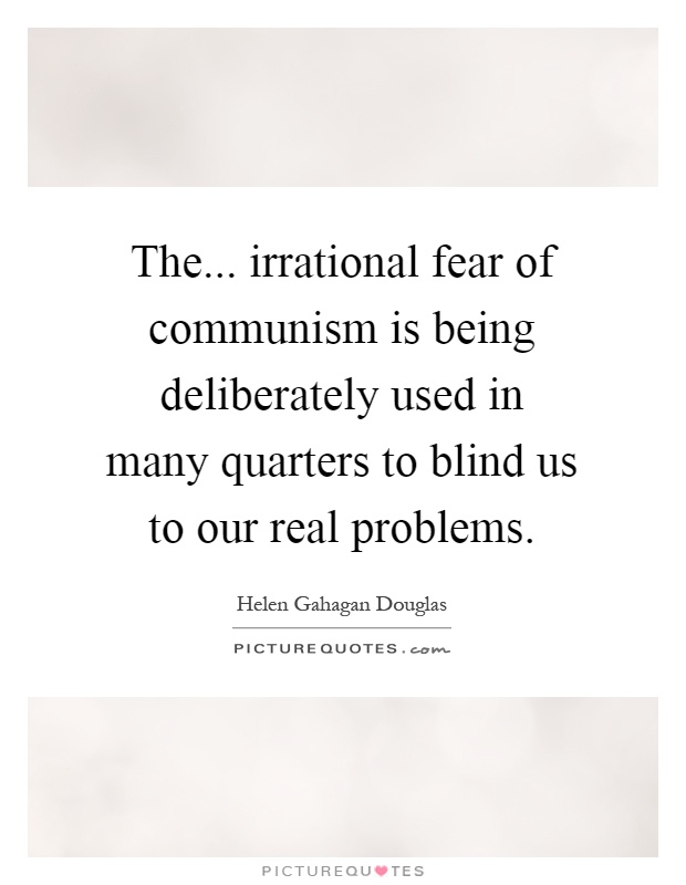 The... irrational fear of communism is being deliberately used in many quarters to blind us to our real problems Picture Quote #1