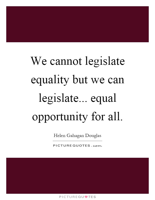 We cannot legislate equality but we can legislate... equal opportunity for all Picture Quote #1