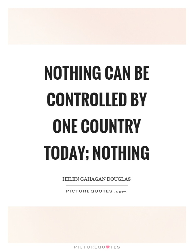 Nothing can be controlled by one country today; nothing Picture Quote #1