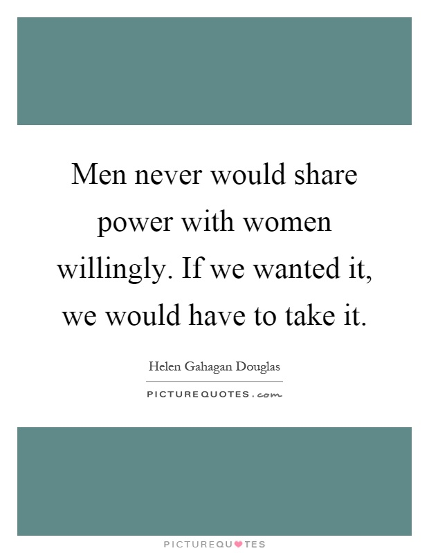 Men never would share power with women willingly. If we wanted it, we would have to take it Picture Quote #1