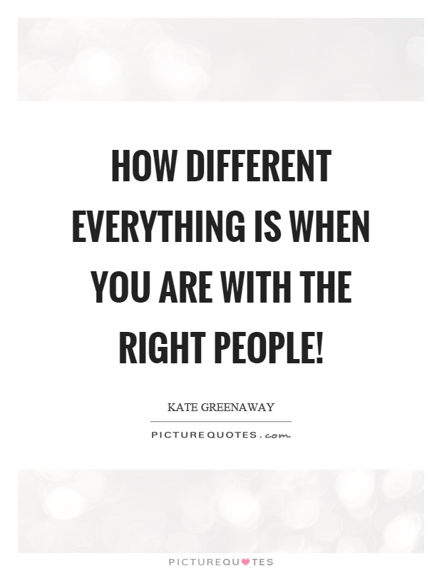 How different everything is when you are with the right people! Picture Quote #1