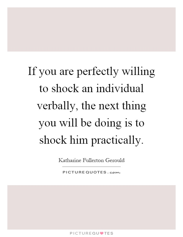 If you are perfectly willing to shock an individual verbally, the next thing you will be doing is to shock him practically Picture Quote #1