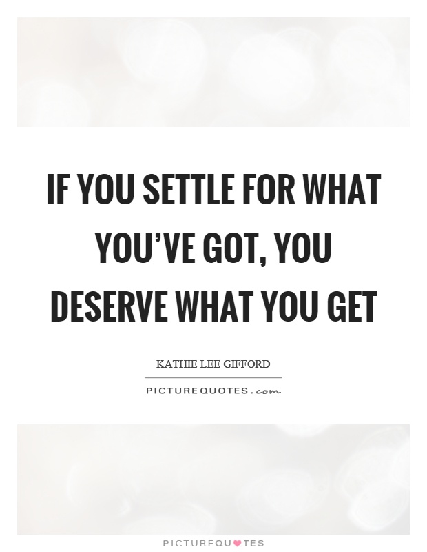 If you settle for what you've got, you deserve what you get Picture Quote #1