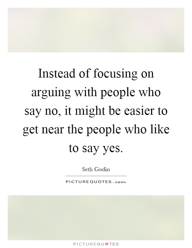 Instead of focusing on arguing with people who say no, it might be easier to get near the people who like to say yes Picture Quote #1