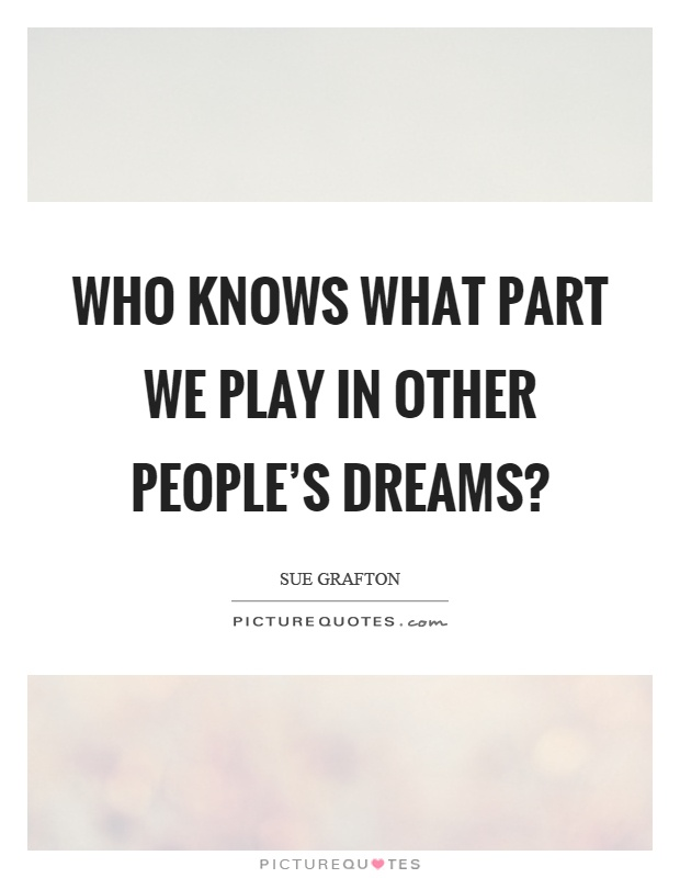 Who knows what part we play in other people's dreams? Picture Quote #1