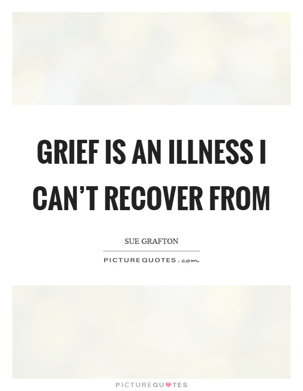 Grief is an illness I can't recover from Picture Quote #1