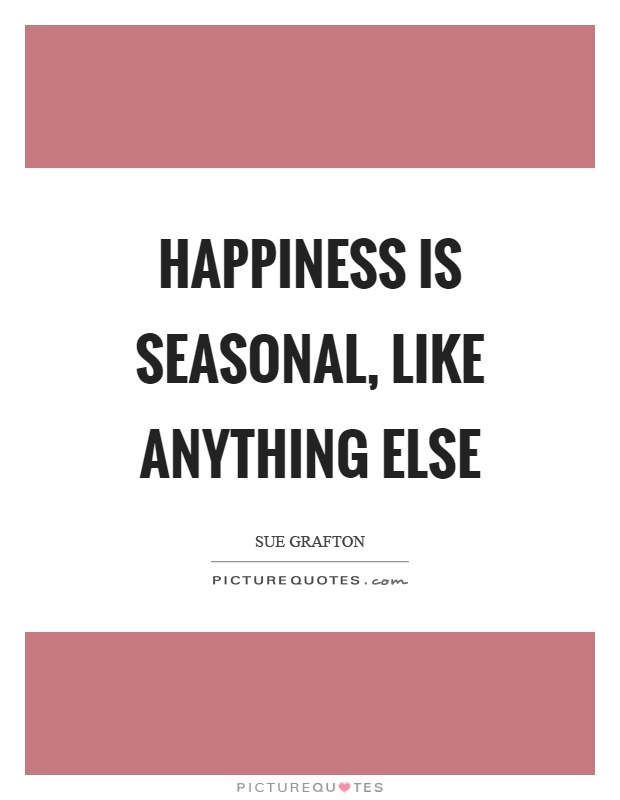 Happiness is seasonal, like anything else Picture Quote #1