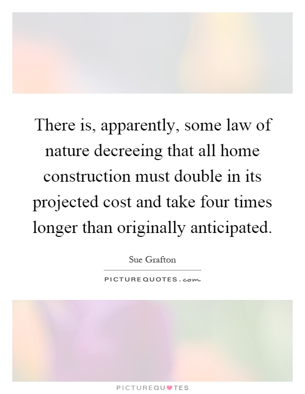 There is, apparently, some law of nature decreeing that all home construction must double in its projected cost and take four times longer than originally anticipated Picture Quote #1
