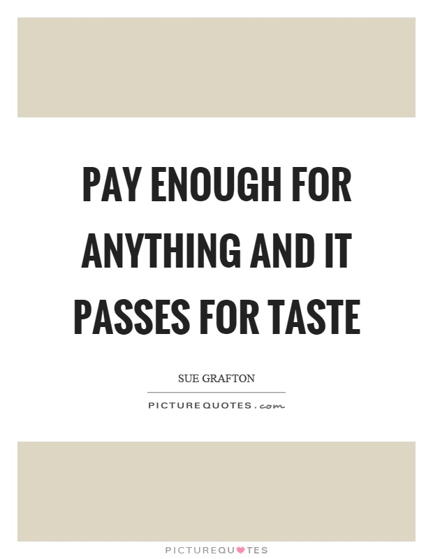 Pay enough for anything and it passes for taste Picture Quote #1
