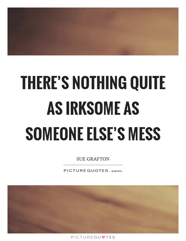 There's nothing quite as irksome as someone else's mess Picture Quote #1