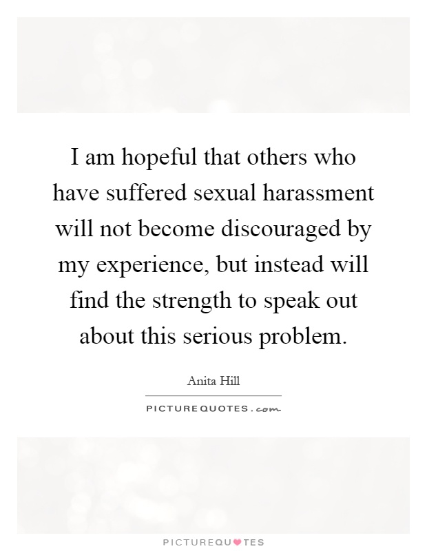 I am hopeful that others who have suffered sexual harassment will not become discouraged by my experience, but instead will find the strength to speak out about this serious problem Picture Quote #1