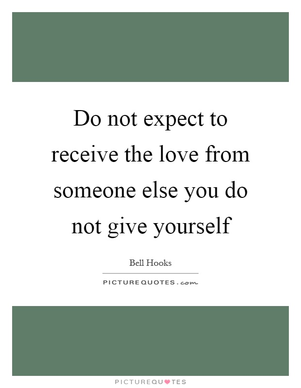 Do not expect to receive the love from someone else you do not give yourself Picture Quote #1