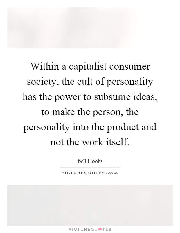 Within a capitalist consumer society, the cult of personality has the power to subsume ideas, to make the person, the personality into the product and not the work itself Picture Quote #1