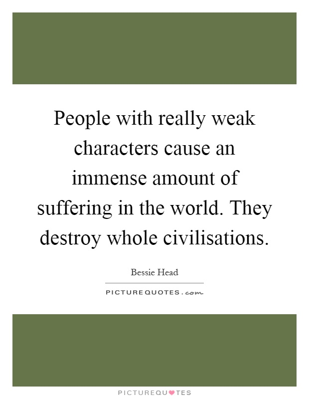 People with really weak characters cause an immense amount of suffering in the world. They destroy whole civilisations Picture Quote #1