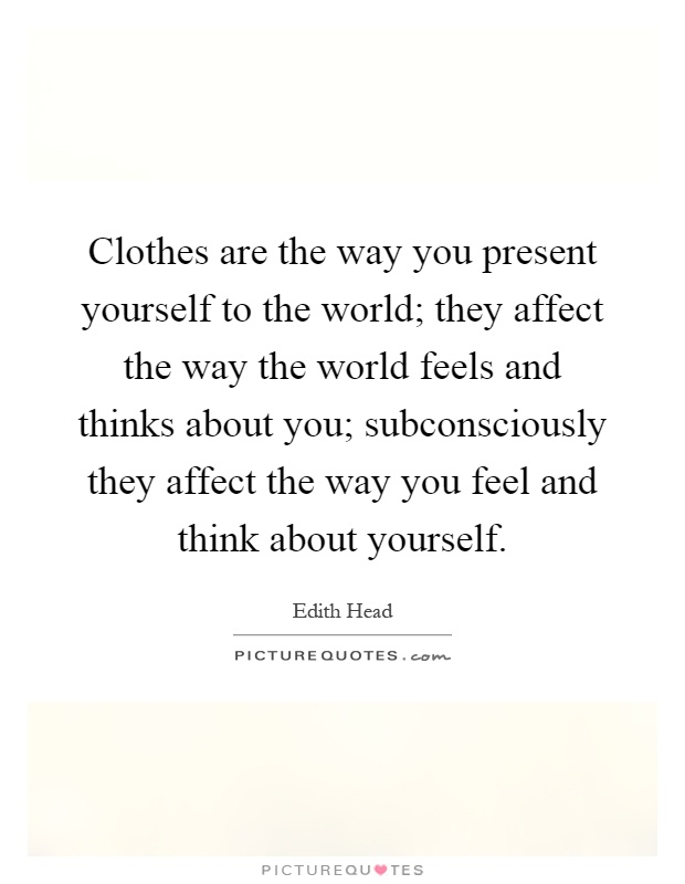 Clothes are the way you present yourself to the world; they affect the way the world feels and thinks about you; subconsciously they affect the way you feel and think about yourself Picture Quote #1