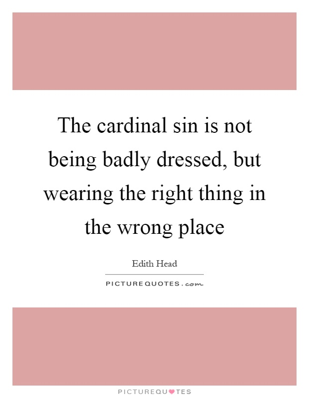 The cardinal sin is not being badly dressed, but wearing the right thing in the wrong place Picture Quote #1