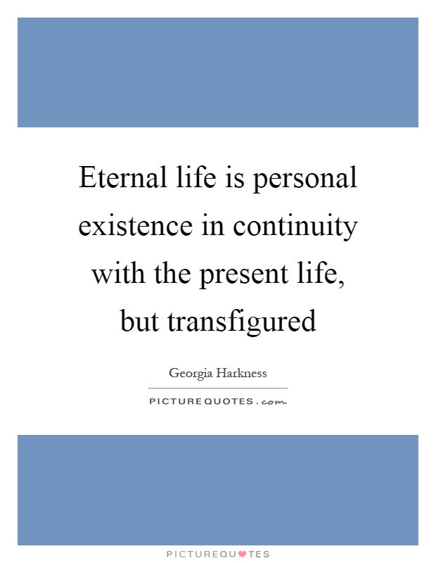 Eternal life is personal existence in continuity with the present life, but transfigured Picture Quote #1