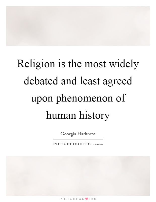 Religion is the most widely debated and least agreed upon phenomenon of human history Picture Quote #1