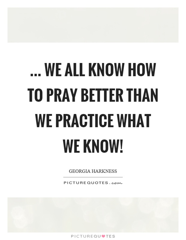 ... we all know how to pray better than we practice what we know! Picture Quote #1