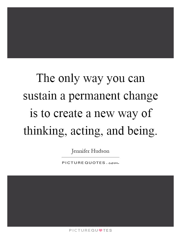 The only way you can sustain a permanent change is to create a new way of thinking, acting, and being Picture Quote #1