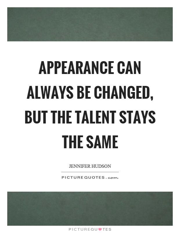 Appearance can always be changed, but the talent stays the same Picture Quote #1