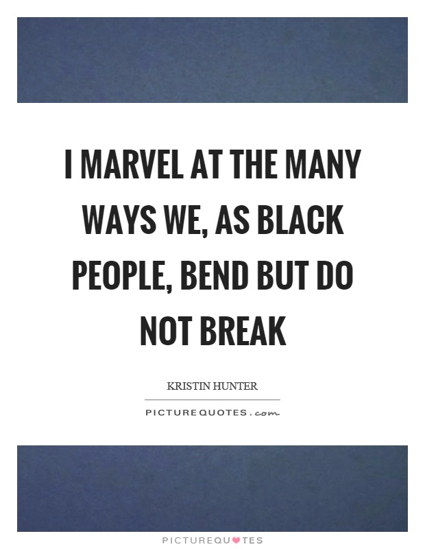 I marvel at the many ways we, as black people, bend but do not break Picture Quote #1