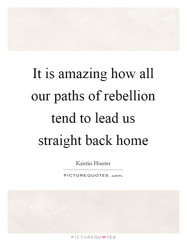 It is amazing how all our paths of rebellion tend to lead us straight back home Picture Quote #1