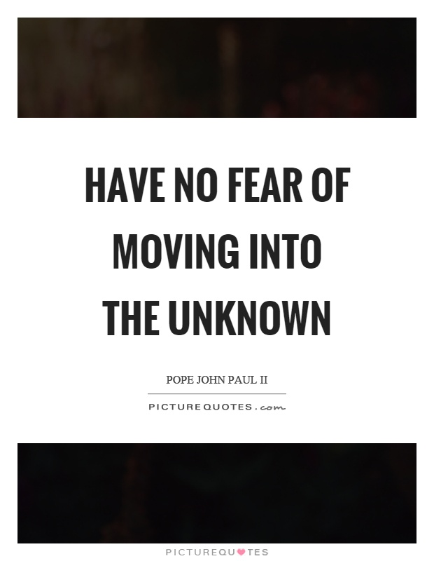 Have no fear of moving into the unknown Picture Quote #1