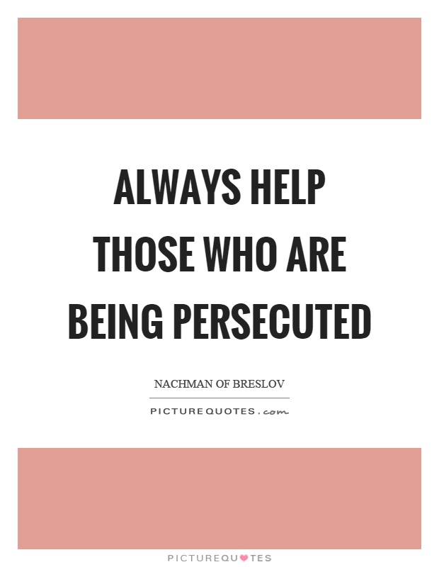 Always help those who are being persecuted Picture Quote #1