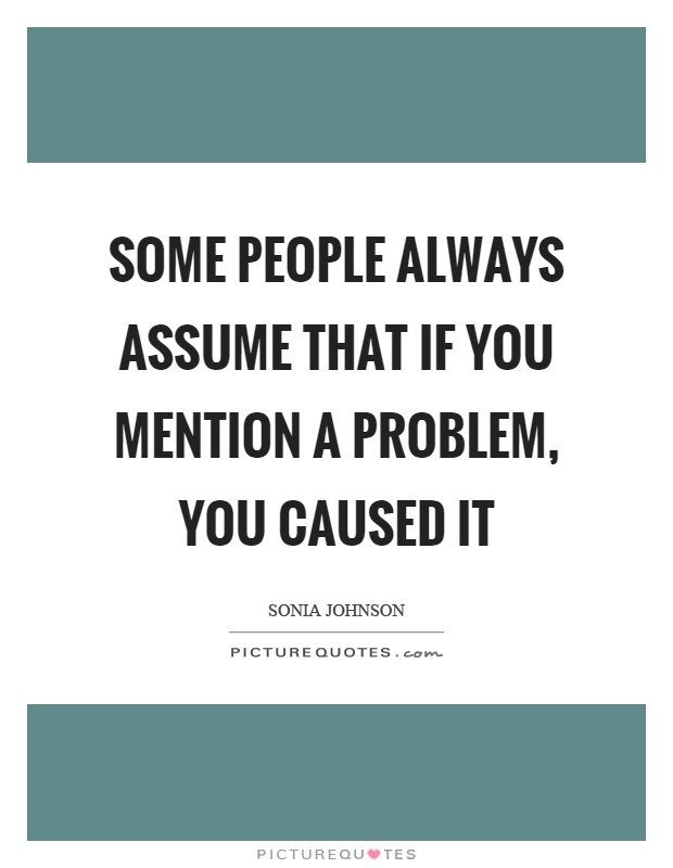 Some people always assume that if you mention a problem, you caused it Picture Quote #1