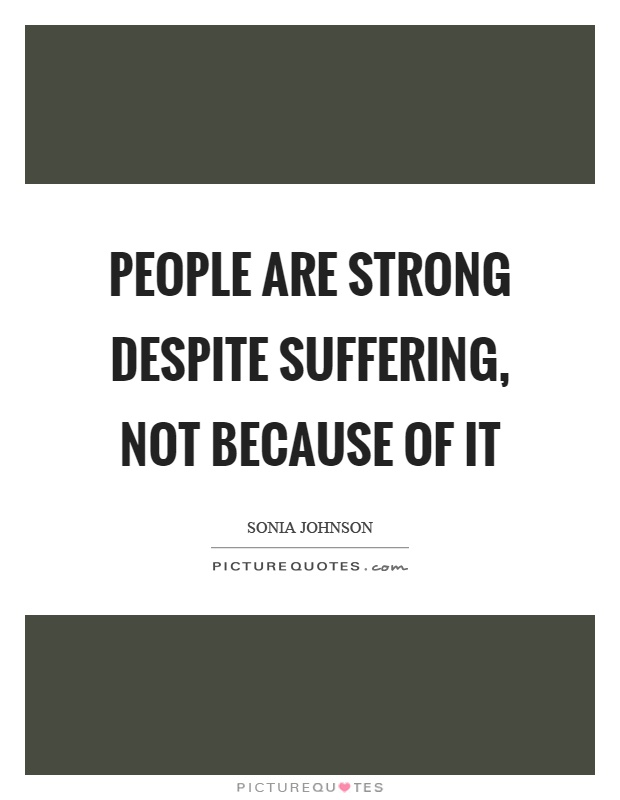 People are strong despite suffering, not because of it Picture Quote #1