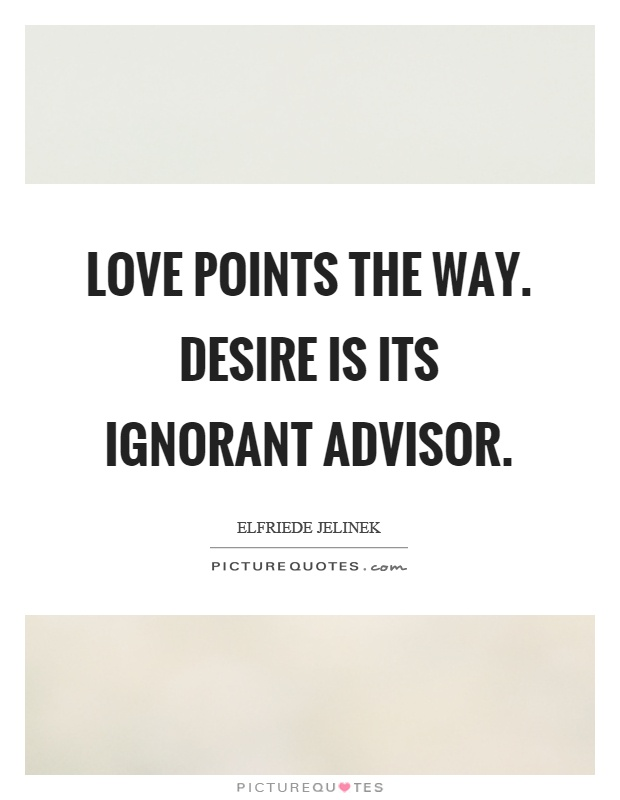 Love points the way. Desire is its ignorant advisor Picture Quote #1