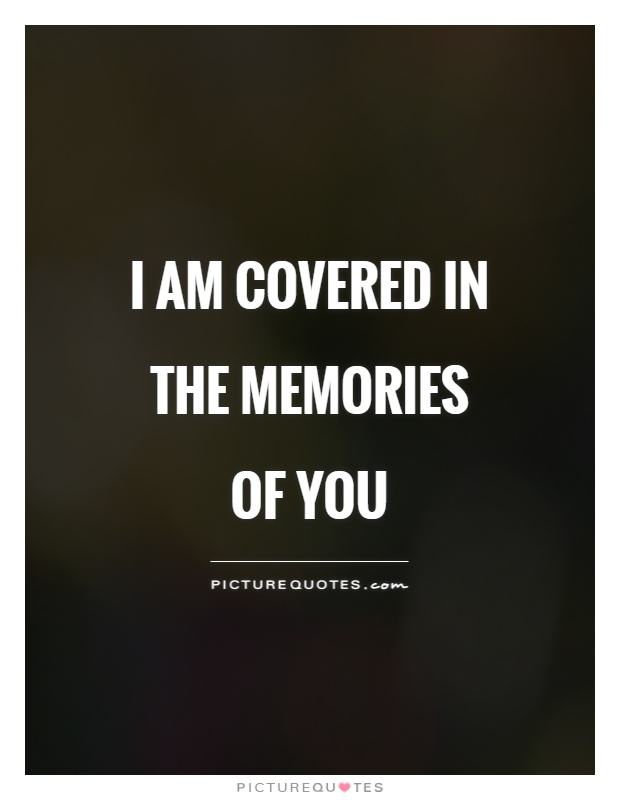 I am covered in the memories of you Picture Quote #1