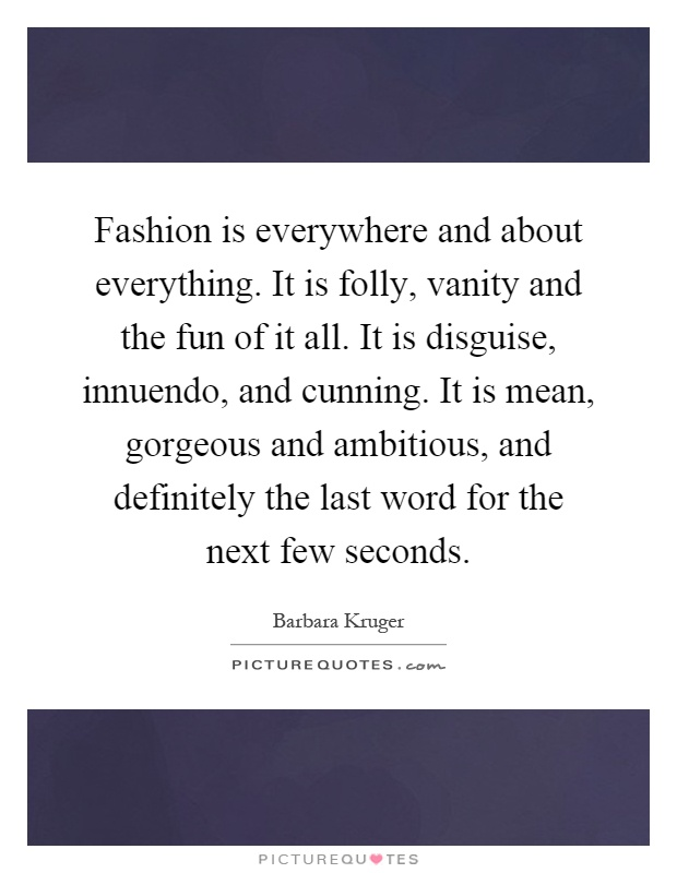 Fashion is everywhere and about everything. It is folly, vanity and the fun of it all. It is disguise, innuendo, and cunning. It is mean, gorgeous and ambitious, and definitely the last word for the next few seconds Picture Quote #1