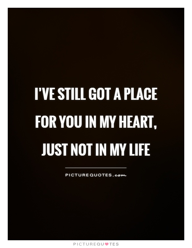 I've still got a place for you in my heart, just not in my life Picture Quote #1