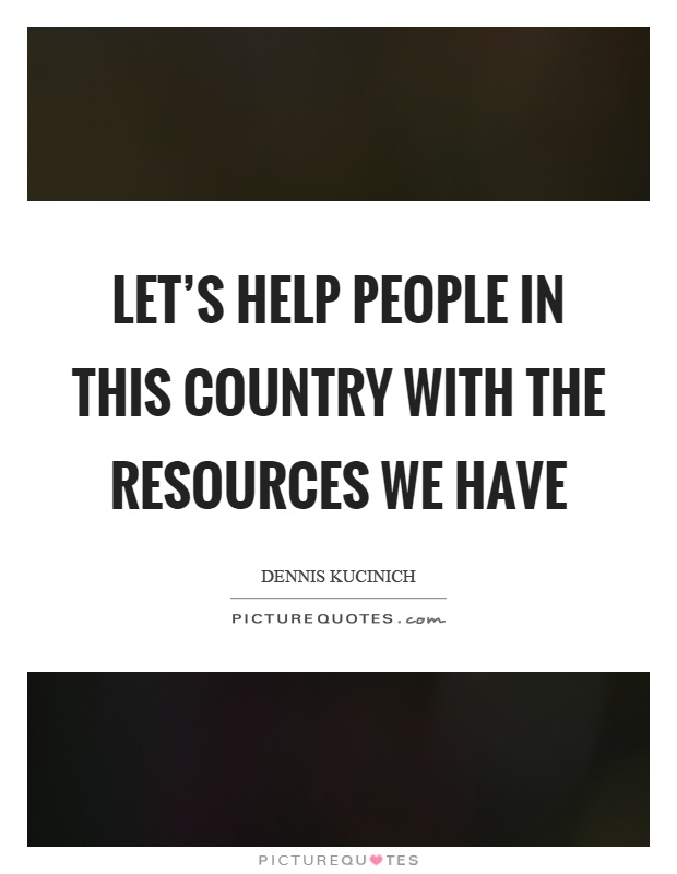 Let's help people in this country with the resources we have Picture Quote #1