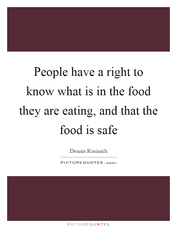 People have a right to know what is in the food they are eating, and that the food is safe Picture Quote #1