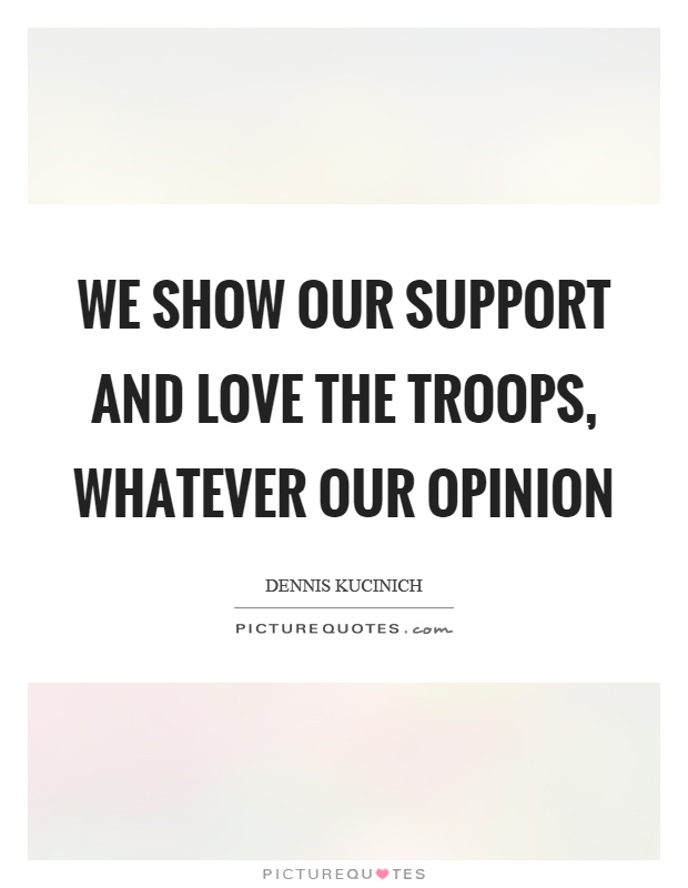 We show our support and love the troops, whatever our opinion Picture Quote #1