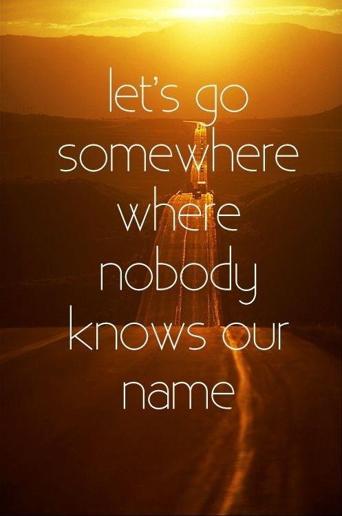 Let's go somewhere where nobody known your name Picture Quote #1