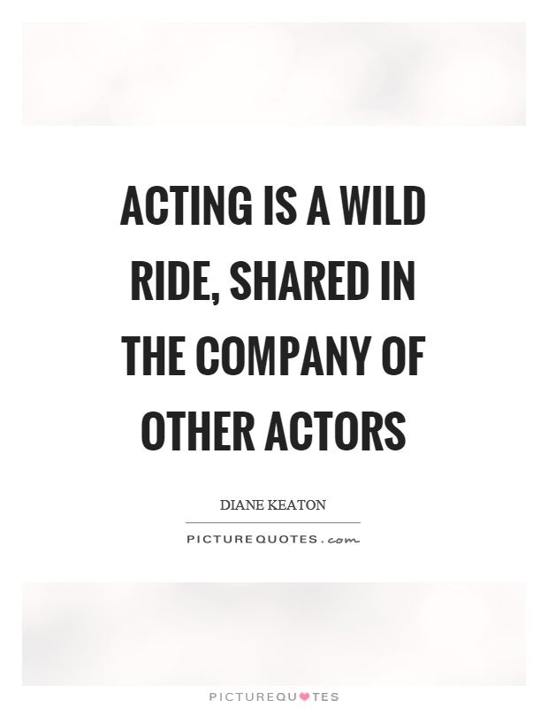 Acting is a wild ride, shared in the company of other actors Picture Quote #1